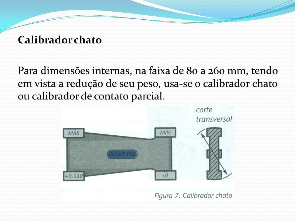 Calibrador chato Para dimensões internas, na faixa de 80 a 260 mm, tendo em vista a redução de seu peso, usa-se o calibrador chato ou calibrador de co