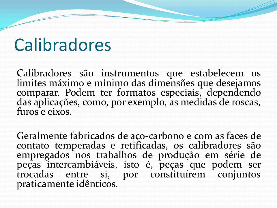 Calibradores Calibradores são instrumentos que estabelecem os limites máximo e mínimo das dimensões que desejamos comparar. Podem ter formatos especia