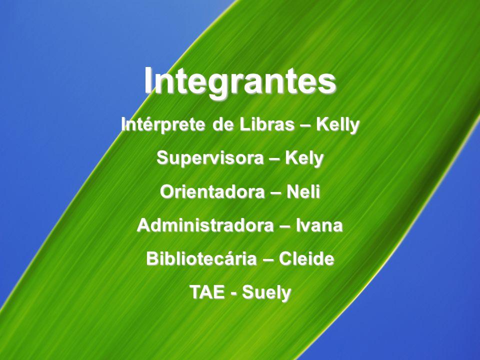 Integrantes Intérprete de Libras – Kelly Supervisora – Kely Orientadora – Neli Administradora – Ivana Bibliotecária – Cleide TAE - Suely