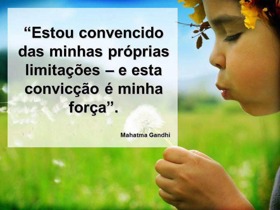 Estou convencido das minhas próprias limitações – e esta convicção é minha força. Mahatma Gandhi