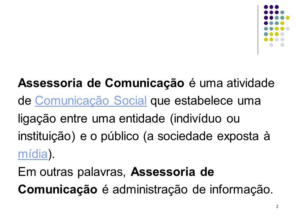 2 Assessoria de Comunicação é uma atividade de Comunicação Social que estabelece umaComunicação Social ligação entre uma entidade (indivíduo ou instituição) e o público (a sociedade exposta à mídiamídia).