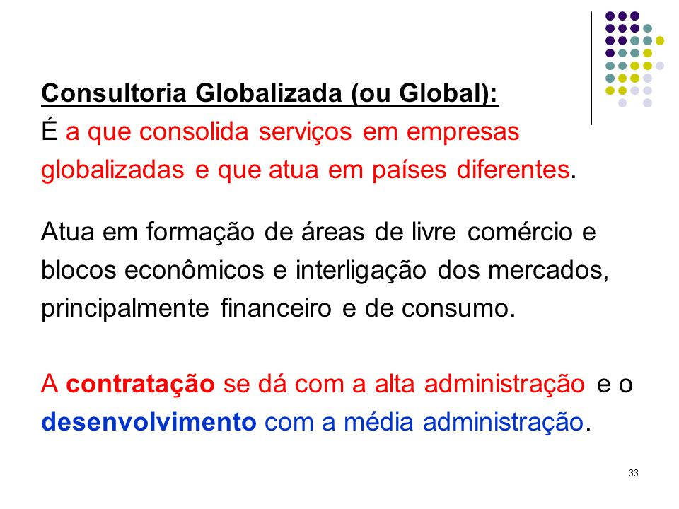 33 Consultoria Globalizada (ou Global): É a que consolida serviços em empresas globalizadas e que atua em países diferentes.