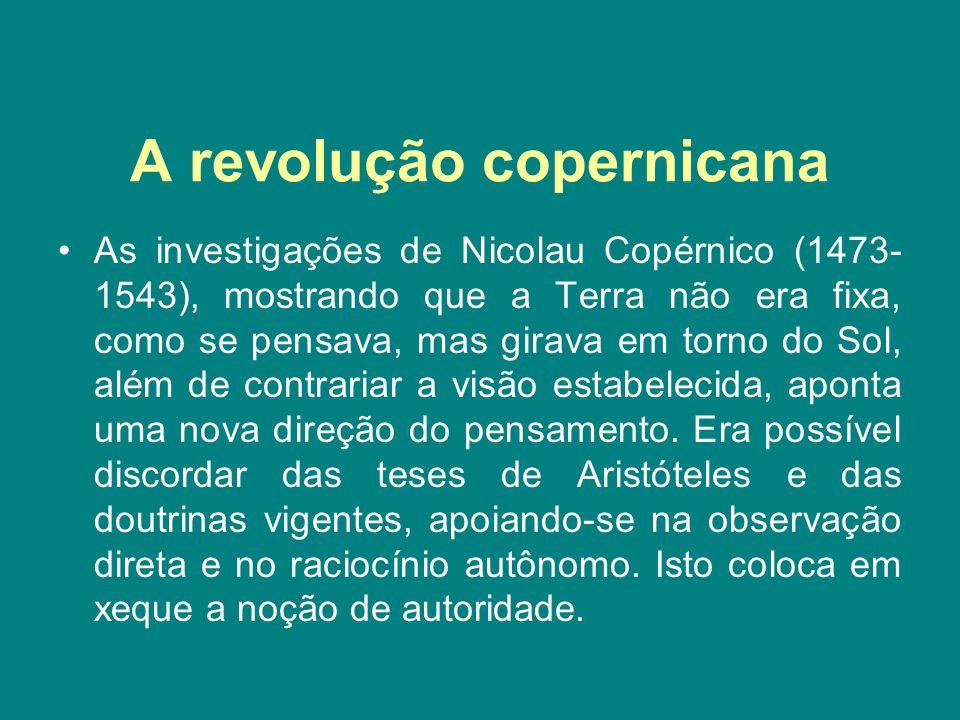 A revolução copernicana As investigações de Nicolau Copérnico (1473- 1543), mostrando que a Terra não era fixa, como se pensava, mas girava em torno d
