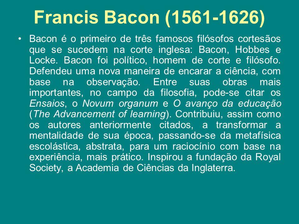 Francis Bacon (1561-1626) Bacon é o primeiro de três famosos filósofos cortesãos que se sucedem na corte inglesa: Bacon, Hobbes e Locke. Bacon foi pol