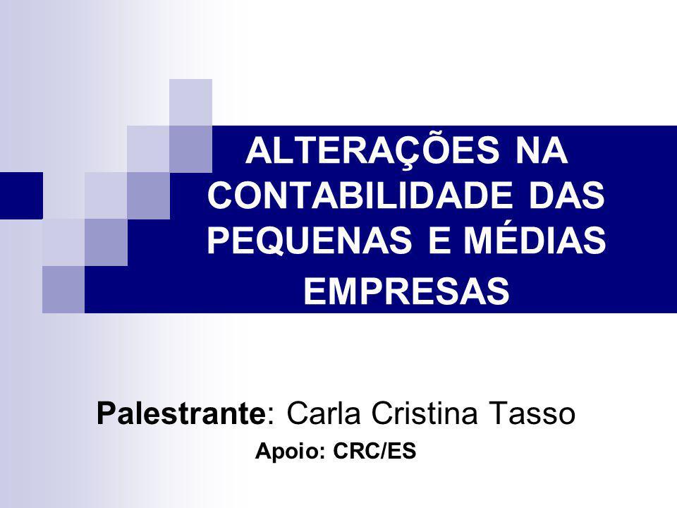 ALTERAÇÕES NA CONTABILIDADE DAS PEQUENAS E MÉDIAS EMPRESAS Palestrante: Carla Cristina Tasso Apoio: CRC/ES