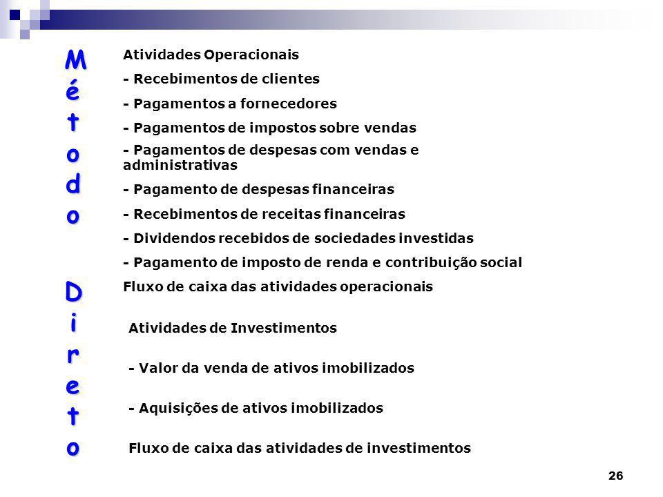 26 Atividades Operacionais - Recebimentos de clientes - Pagamentos a fornecedores - Pagamentos de impostos sobre vendas - Pagamentos de despesas com vendas e administrativas - Pagamento de despesas financeiras - Recebimentos de receitas financeiras - Dividendos recebidos de sociedades investidas - Pagamento de imposto de renda e contribuição social Fluxo de caixa das atividades operacionais Atividades de Investimentos - Valor da venda de ativos imobilizados - Aquisições de ativos imobilizados Fluxo de caixa das atividades de investimentos MétodoMétodo Direto DiretoMétodoMétodo Direto Direto