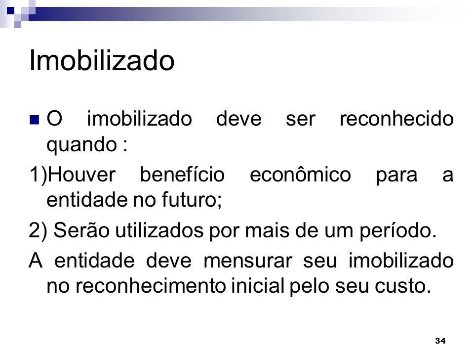 34 Imobilizado O imobilizado deve ser reconhecido quando : 1)Houver benefício econômico para a entidade no futuro; 2) Serão utilizados por mais de um período.