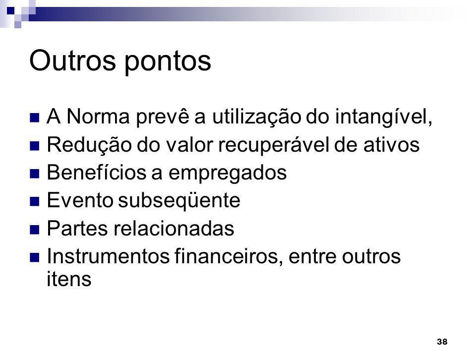 38 Outros pontos A Norma prevê a utilização do intangível, Redução do valor recuperável de ativos Benefícios a empregados Evento subseqüente Partes relacionadas Instrumentos financeiros, entre outros itens