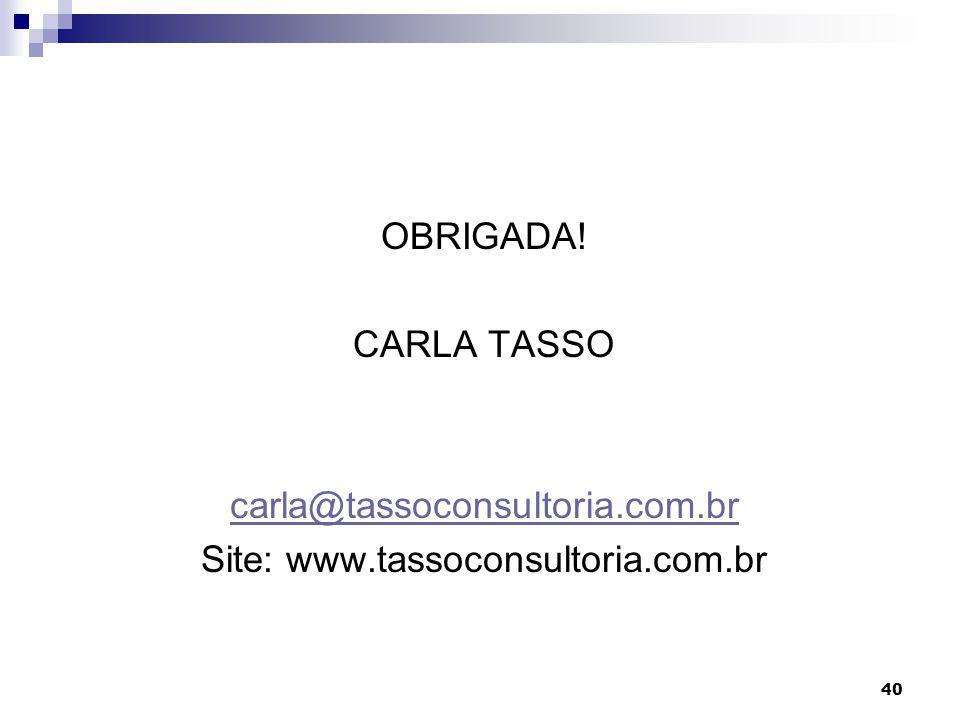 40 OBRIGADA! CARLA TASSO carla@tassoconsultoria.com.br Site: www.tassoconsultoria.com.br