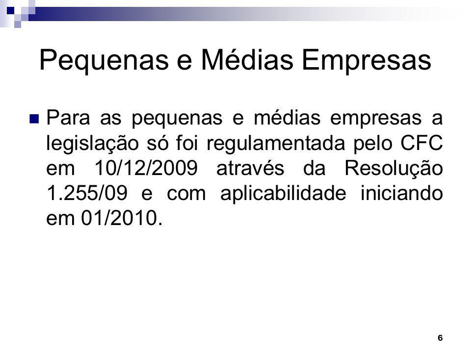 6 Pequenas e Médias Empresas Para as pequenas e médias empresas a legislação só foi regulamentada pelo CFC em 10/12/2009 através da Resolução 1.255/09 e com aplicabilidade iniciando em 01/2010.