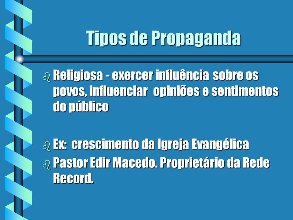 Tipos de Propaganda b Religiosa - exercer influência sobre os povos, influenciar opiniões e sentimentos do público b Ex: crescimento da Igreja Evangélica b Pastor Edir Macedo.