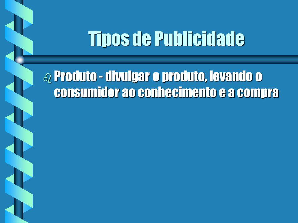 Tipos de Publicidade b Produto - divulgar o produto, levando o consumidor ao conhecimento e a compra