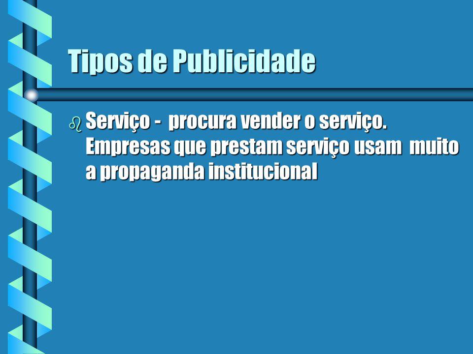 Tipos de Publicidade b Serviço - procura vender o serviço. Empresas que prestam serviço usam muito a propaganda institucional