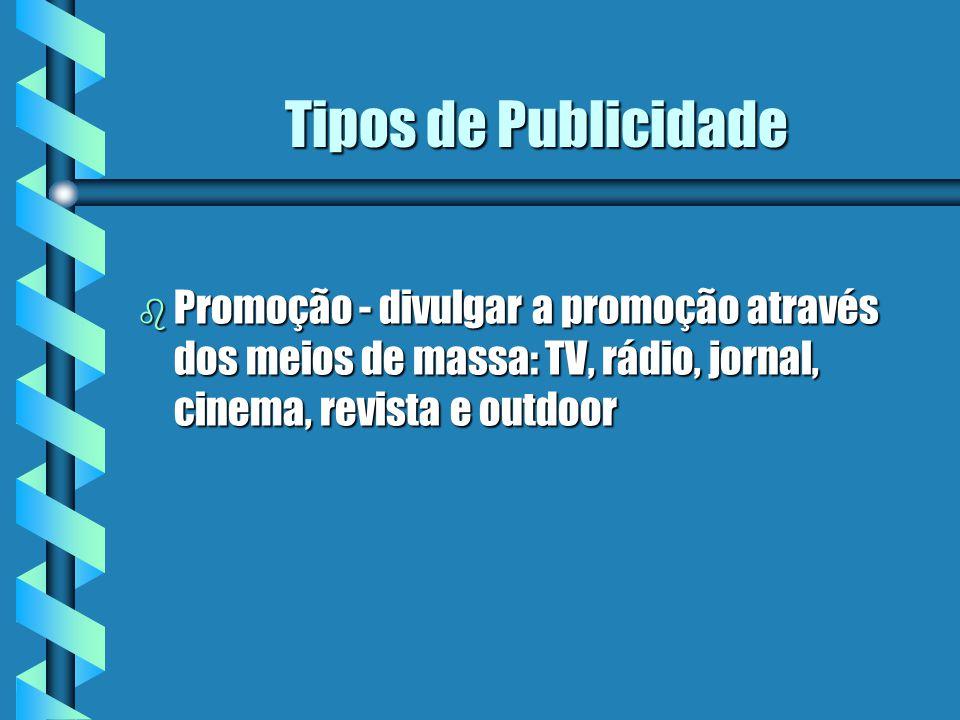Tipos de Publicidade b Promoção - divulgar a promoção através dos meios de massa: TV, rádio, jornal, cinema, revista e outdoor
