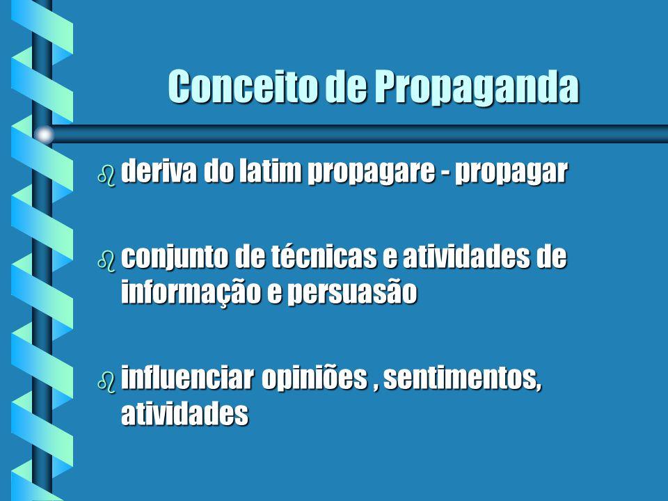 Conceito de Propaganda b deriva do latim propagare - propagar b conjunto de técnicas e atividades de informação e persuasão b influenciar opiniões, sentimentos, atividades