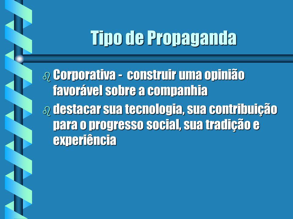 Tipo de Propaganda b Corporativa - construir uma opinião favorável sobre a companhia b destacar sua tecnologia, sua contribuição para o progresso soci