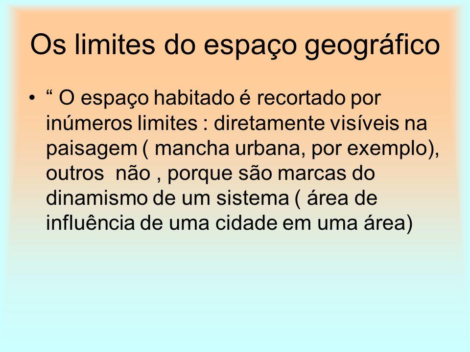 Os limites do espaço geográfico O espaço habitado é recortado por inúmeros limites : diretamente visíveis na paisagem ( mancha urbana, por exemplo), o