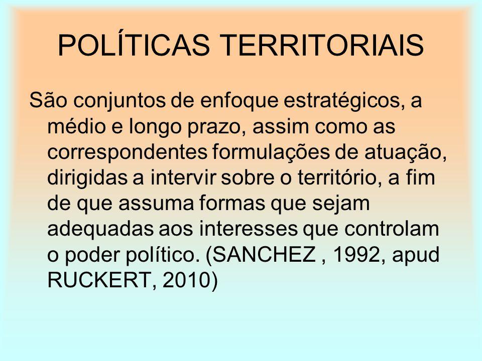 POLÍTICAS TERRITORIAIS São conjuntos de enfoque estratégicos, a médio e longo prazo, assim como as correspondentes formulações de atuação, dirigidas a