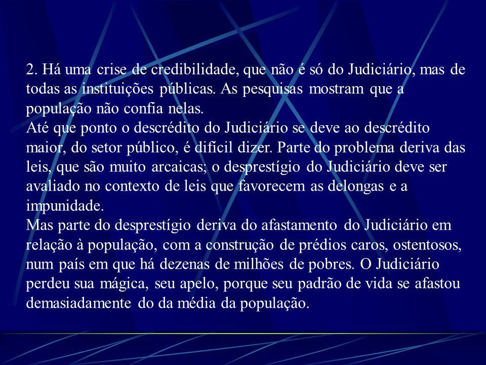 2. Há uma crise de credibilidade, que não é só do Judiciário, mas de todas as instituições públicas. As pesquisas mostram que a população não confia n