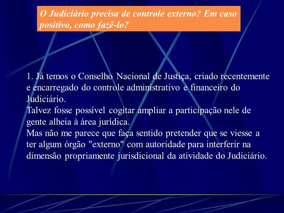 O Judiciário precisa de controle externo? Em caso positivo, como fazê-lo? 1. Já temos o Conselho Nacional de Justiça, criado recentemente e encarregad