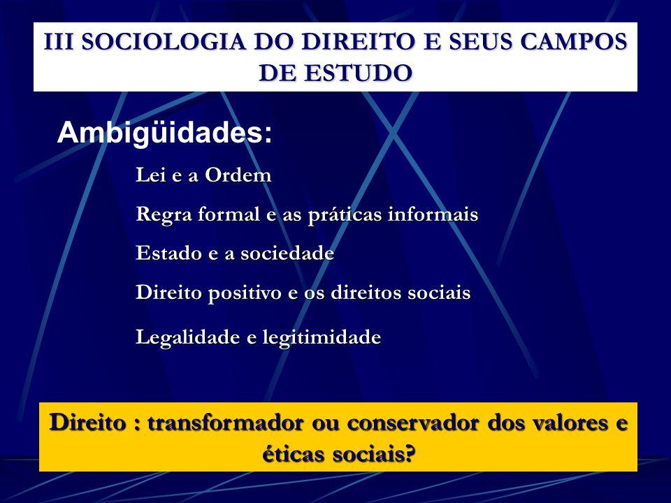 Ambigüidades: III SOCIOLOGIA DO DIREITO E SEUS CAMPOS DE ESTUDO Lei e a Ordem Direito : transformador ou conservador dos valores e éticas sociais? Reg