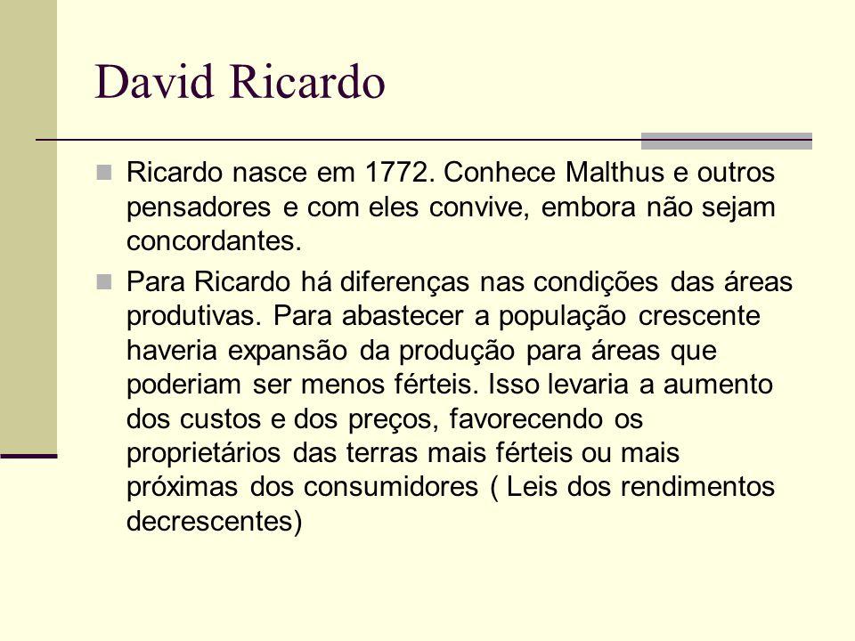 David Ricardo Ricardo nasce em 1772. Conhece Malthus e outros pensadores e com eles convive, embora não sejam concordantes. Para Ricardo há diferenças