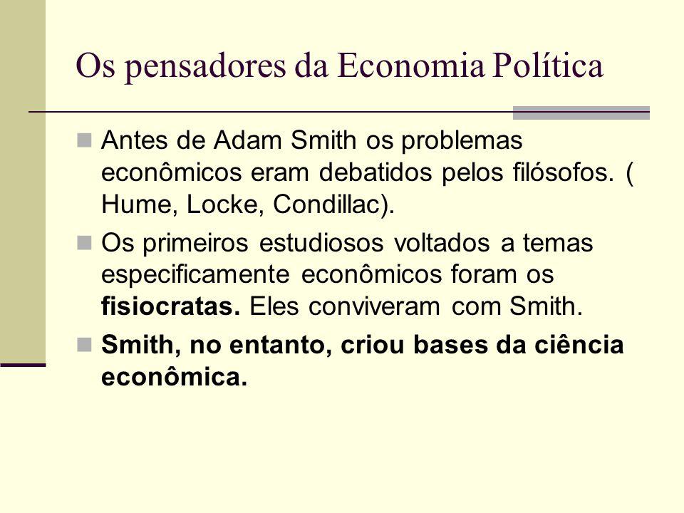 Os pensadores da Economia Política Antes de Adam Smith os problemas econômicos eram debatidos pelos filósofos. ( Hume, Locke, Condillac). Os primeiros