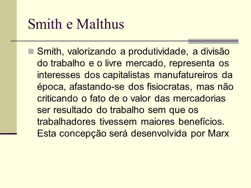 Smith e Malthus Smith, valorizando a produtividade, a divisão do trabalho e o livre mercado, representa os interesses dos capitalistas manufatureiros da época, afastando-se dos fisiocratas, mas não criticando o fato de o valor das mercadorias ser resultado do trabalho sem que os trabalhadores tivessem maiores benefícios.