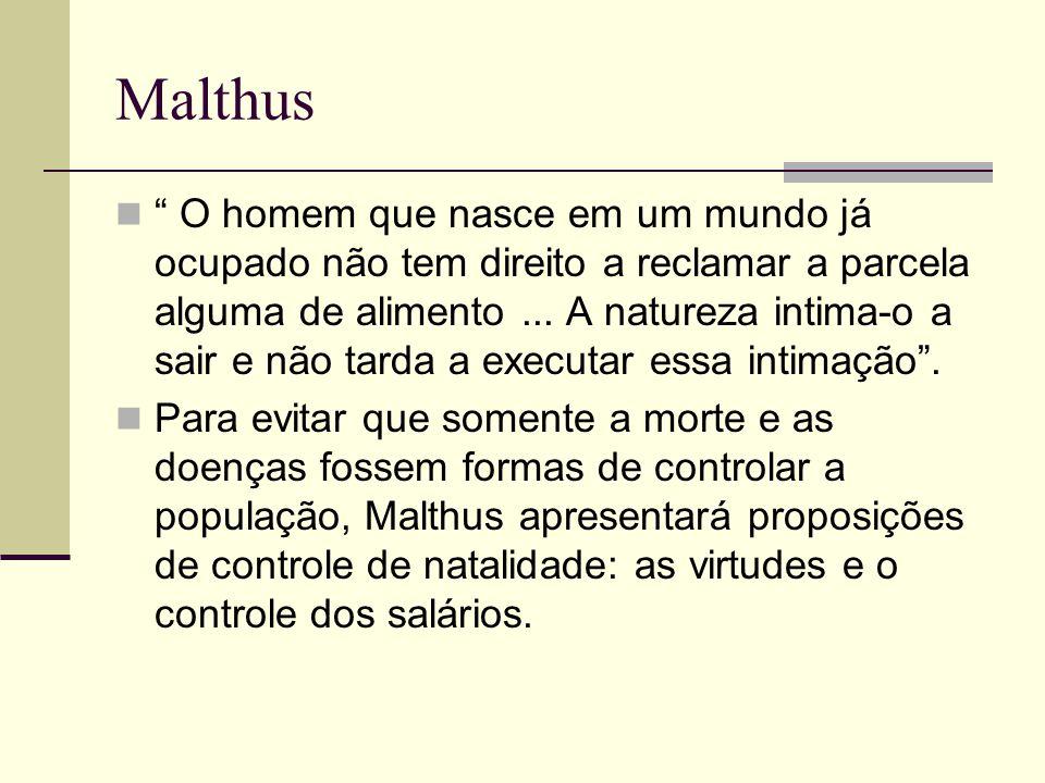 Malthus O homem que nasce em um mundo já ocupado não tem direito a reclamar a parcela alguma de alimento... A natureza intima-o a sair e não tarda a e