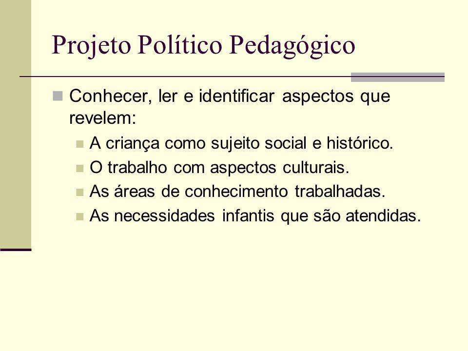 Projeto Político Pedagógico Conhecer, ler e identificar aspectos que revelem: A criança como sujeito social e histórico. O trabalho com aspectos cultu