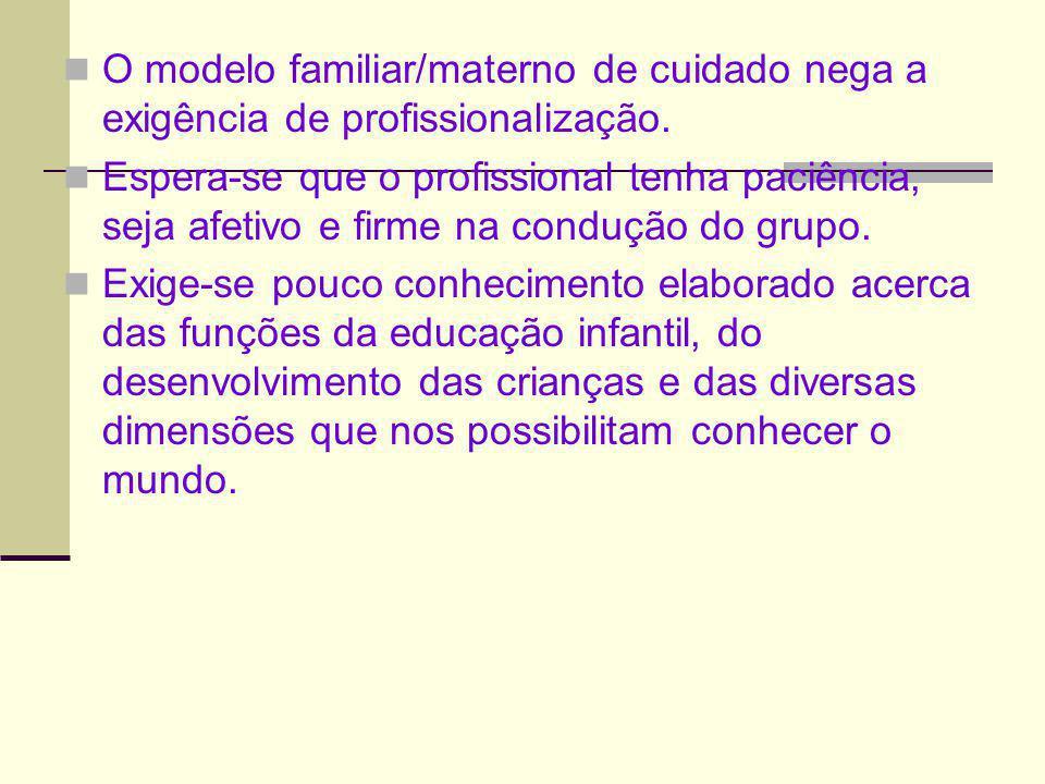 O modelo familiar/materno de cuidado nega a exigência de profissionalização. Espera-se que o profissional tenha paciência, seja afetivo e firme na con