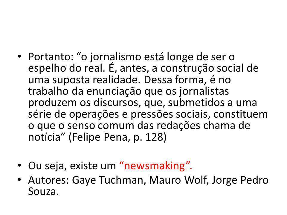 Portanto: o jornalismo está longe de ser o espelho do real. É, antes, a construção social de uma suposta realidade. Dessa forma, é no trabalho da enun