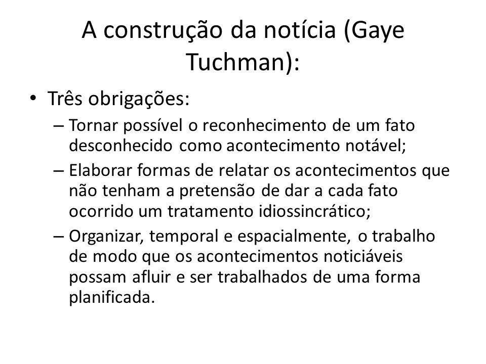 A construção da notícia (Gaye Tuchman): Três obrigações: – Tornar possível o reconhecimento de um fato desconhecido como acontecimento notável; – Elab
