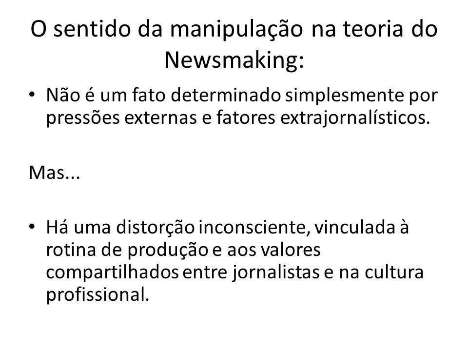 O sentido da manipulação na teoria do Newsmaking: Não é um fato determinado simplesmente por pressões externas e fatores extrajornalísticos. Mas... Há