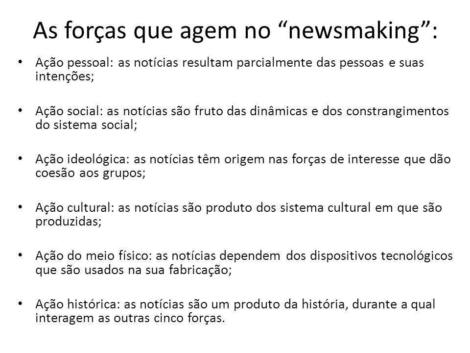 As forças que agem no newsmaking: Ação pessoal: as notícias resultam parcialmente das pessoas e suas intenções; Ação social: as notícias são fruto das