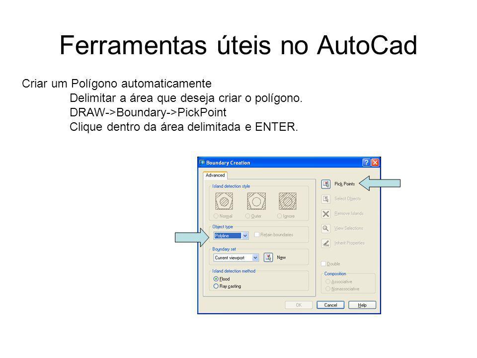 Ferramentas úteis no AutoCad Criar um Polígono automaticamente Delimitar a área que deseja criar o polígono. DRAW->Boundary->PickPoint Clique dentro d