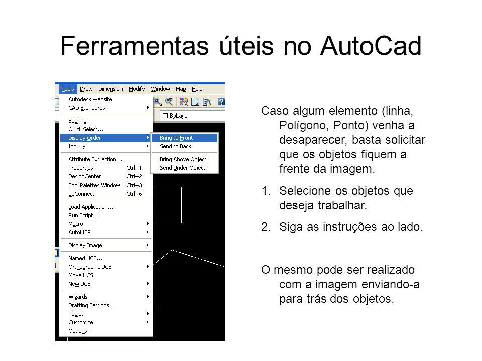 Ferramentas úteis no AutoCad Caso algum elemento (linha, Polígono, Ponto) venha a desaparecer, basta solicitar que os objetos fiquem a frente da image