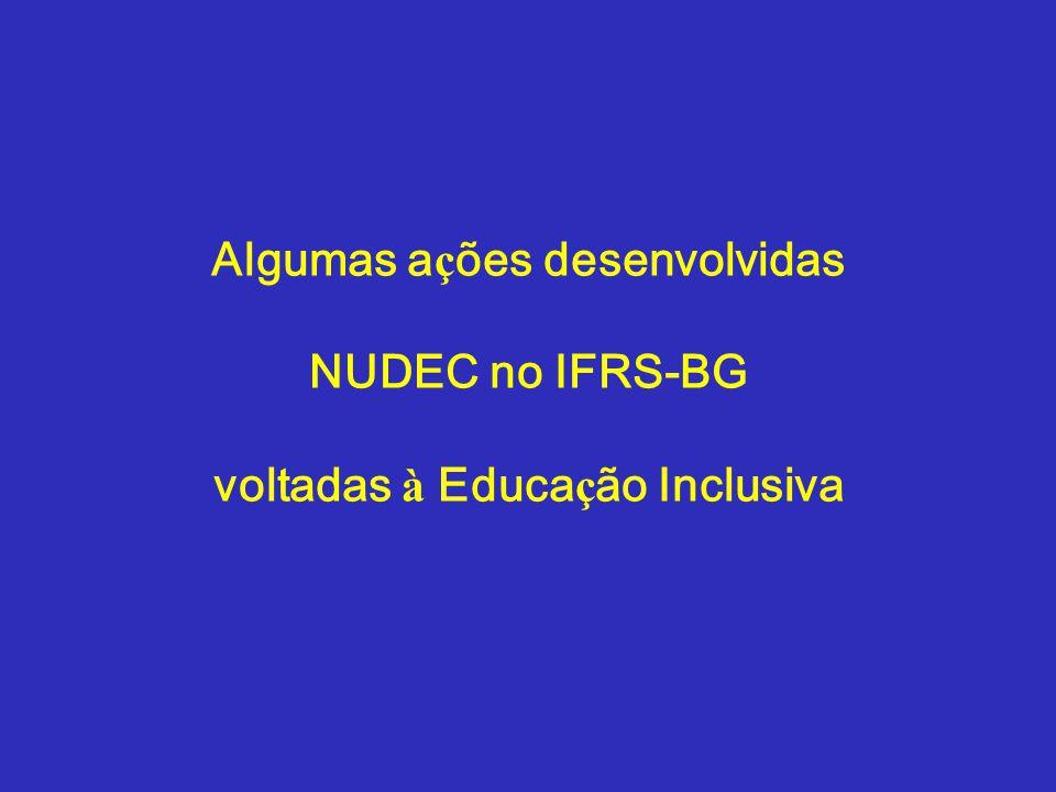 Algumas a ç ões desenvolvidas NUDEC no IFRS-BG voltadas à Educa ç ão Inclusiva
