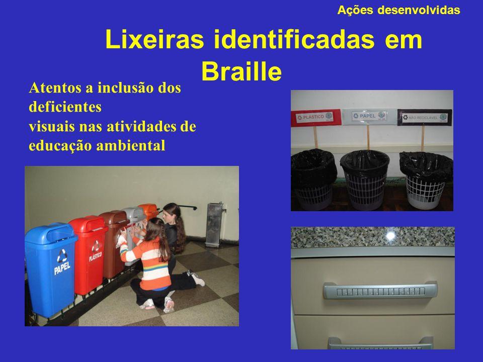 Lixeiras identificadas em Braille Ações desenvolvidas Atentos a inclusão dos deficientes visuais nas atividades de educação ambiental