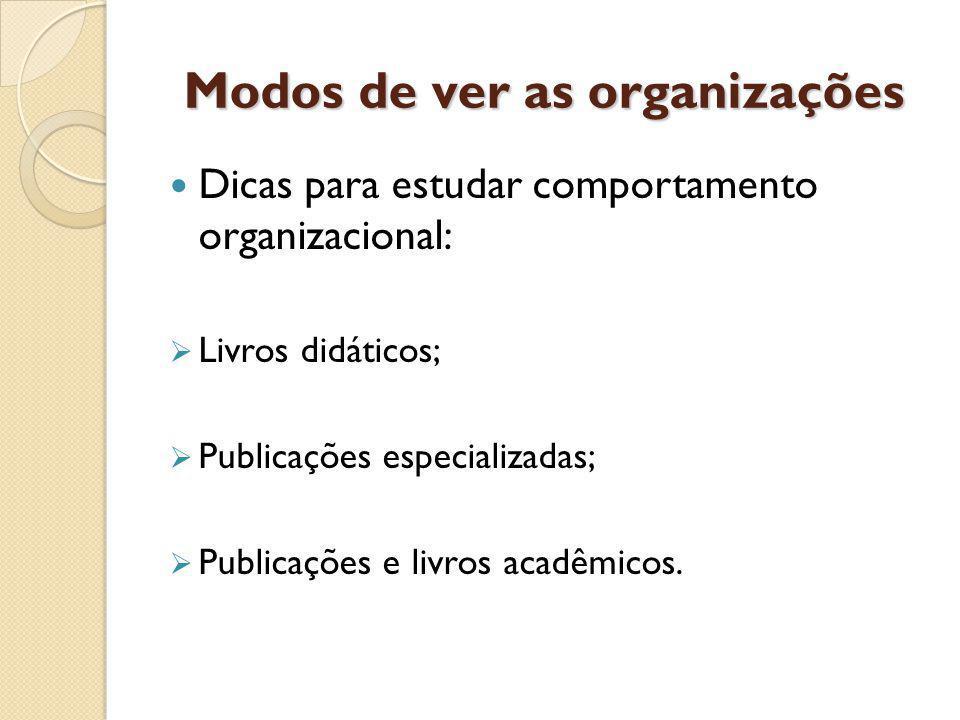 Modos de ver as organizações Dicas para estudar comportamento organizacional: Livros didáticos; Publicações especializadas; Publicações e livros acadêmicos.