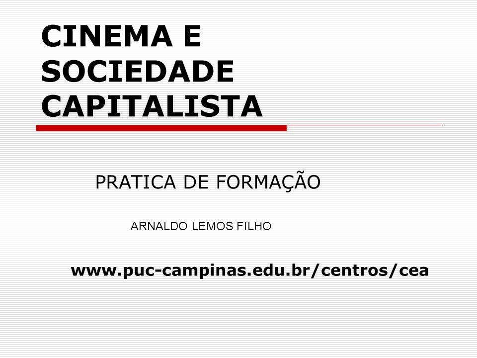 CINEMA E SOCIEDADE CAPITALISTA PRATICA DE FORMAÇÃO ARNALDO LEMOS FILHO www.puc-campinas.edu.br/centros/cea