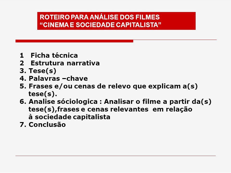 ROTEIRO PARA ANÁLISE DOS FILMES CINEMA E SOCIEDADE CAPITALISTA 1 Ficha técnica 2 Estrutura narrativa 3. Tese(s) 4. Palavras –chave 5. Frases e/ou cena