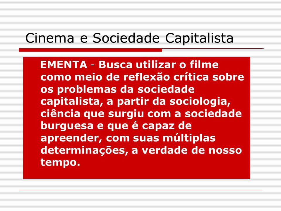 Cinema e Sociedade Capitalista EMENTA - Busca utilizar o filme como meio de reflexão crítica sobre os problemas da sociedade capitalista, a partir da