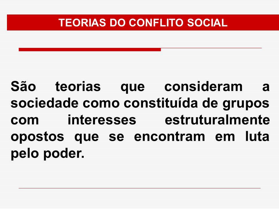 TEORIAS DO CONFLITO SOCIAL São teorias que consideram a sociedade como constituída de grupos com interesses estruturalmente opostos que se encontram e