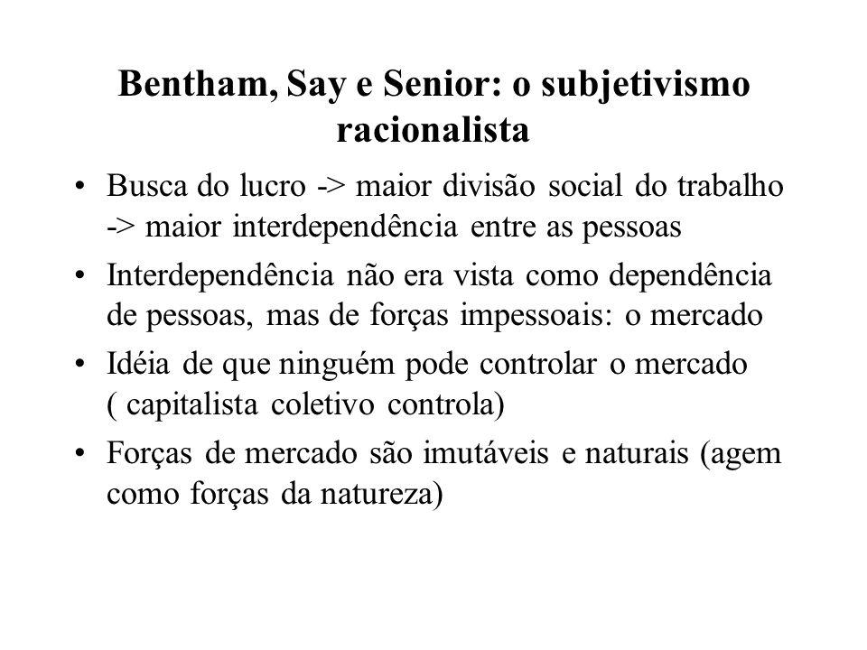 Bentham, Say e Senior: o subjetivismo racionalista Busca do lucro -> maior divisão social do trabalho -> maior interdependência entre as pessoas Inter