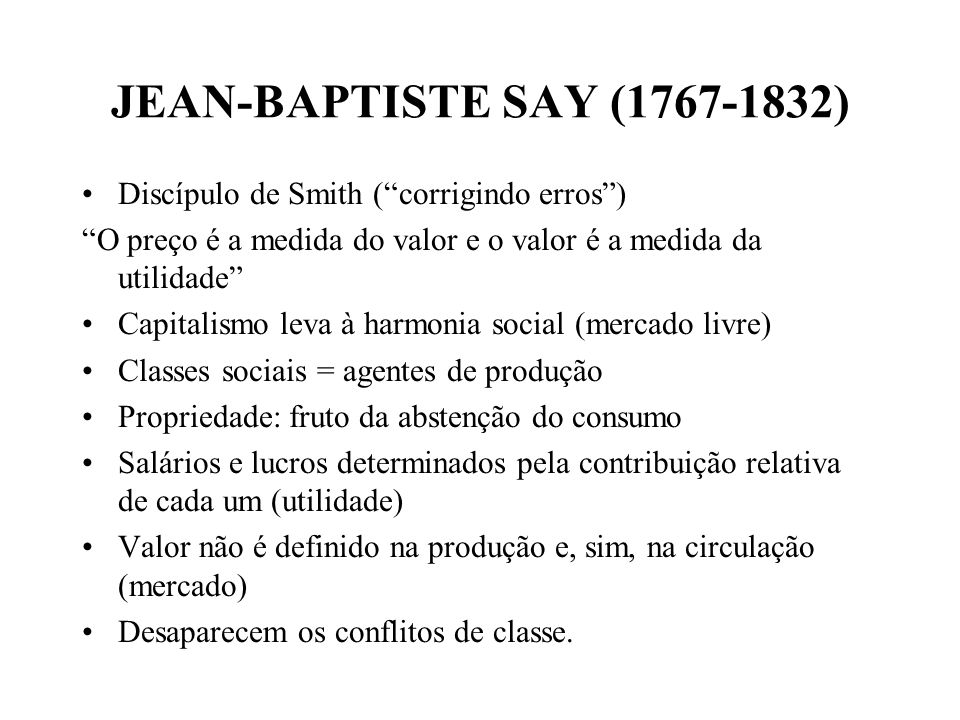 JEAN-BAPTISTE SAY (1767-1832) Discípulo de Smith (corrigindo erros) O preço é a medida do valor e o valor é a medida da utilidade Capitalismo leva à harmonia social (mercado livre) Classes sociais = agentes de produção Propriedade: fruto da abstenção do consumo Salários e lucros determinados pela contribuição relativa de cada um (utilidade) Valor não é definido na produção e, sim, na circulação (mercado) Desaparecem os conflitos de classe.