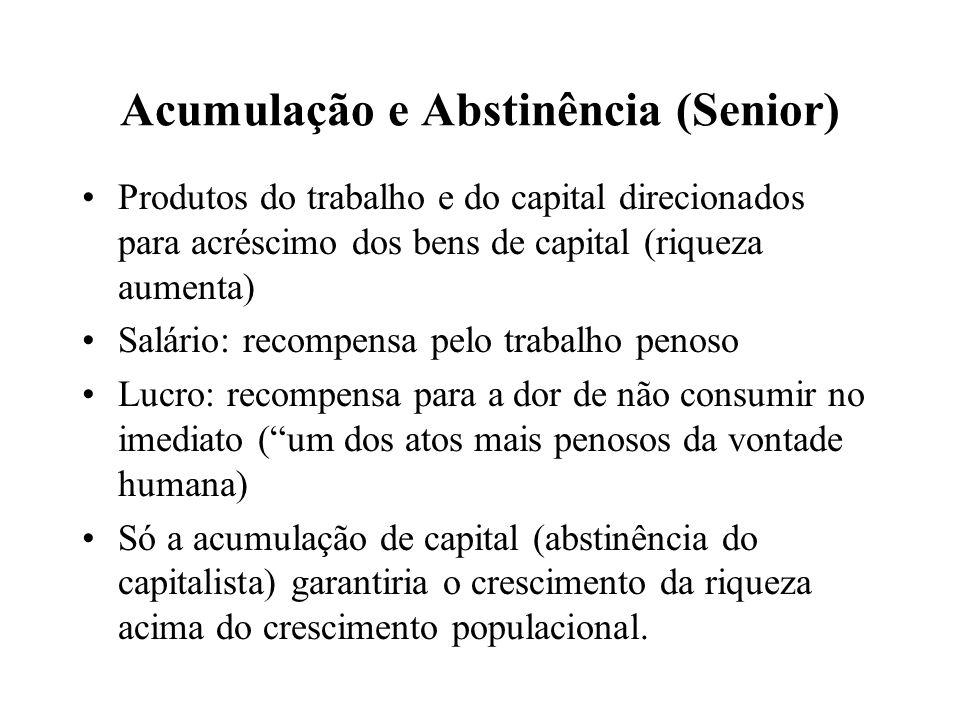 Acumulação e Abstinência (Senior) Produtos do trabalho e do capital direcionados para acréscimo dos bens de capital (riqueza aumenta) Salário: recompe