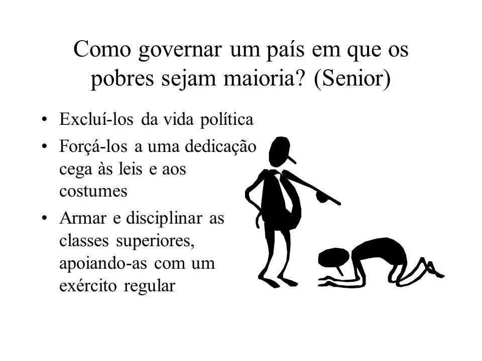 Como governar um país em que os pobres sejam maioria? (Senior) Excluí-los da vida política Forçá-los a uma dedicação cega às leis e aos costumes Armar