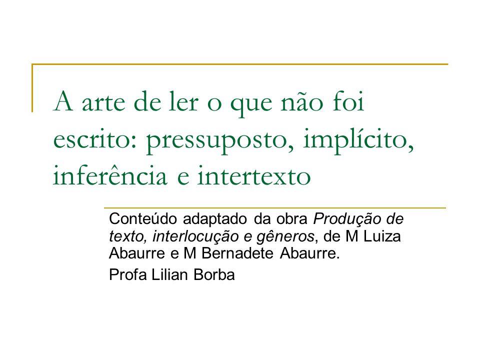 A arte de ler o que não foi escrito: pressuposto, implícito, inferência e intertexto Conteúdo adaptado da obra Produção de texto, interlocução e gêner