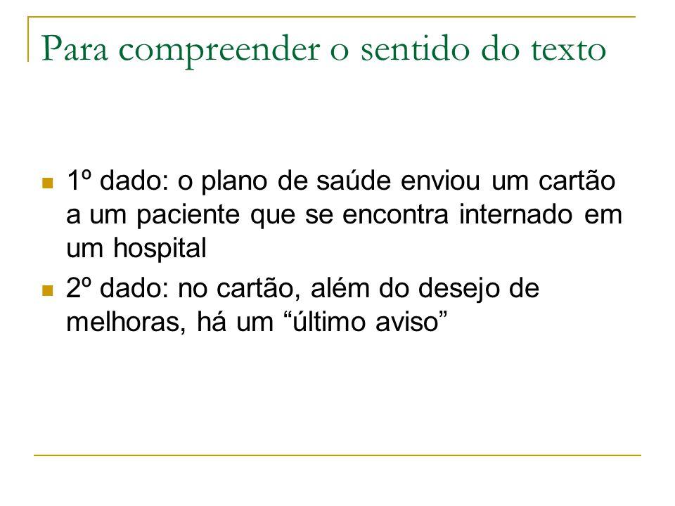 Para compreender o sentido do texto 1º dado: o plano de saúde enviou um cartão a um paciente que se encontra internado em um hospital 2º dado: no cart